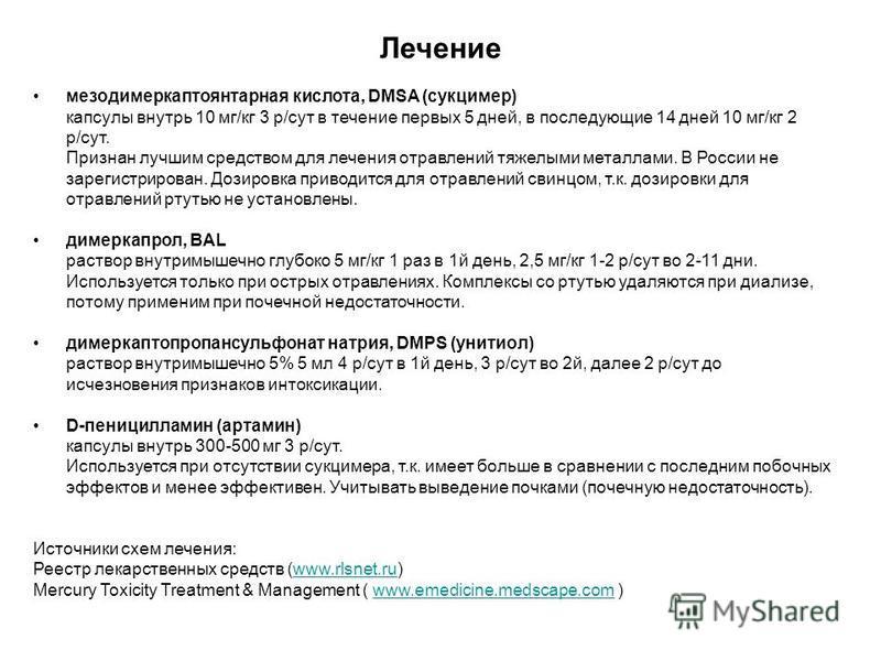 Лечение мезодимеркаптоянтарная кислота, DMSA (сукцимер) капсулы внутрь 10 мг/кг 3 р/сут в течение первых 5 дней, в последующие 14 дней 10 мг/кг 2 р/сут. Признан лучшим средством для лечения отравлений тяжелыми металлами. В России не зарегистрирован.
