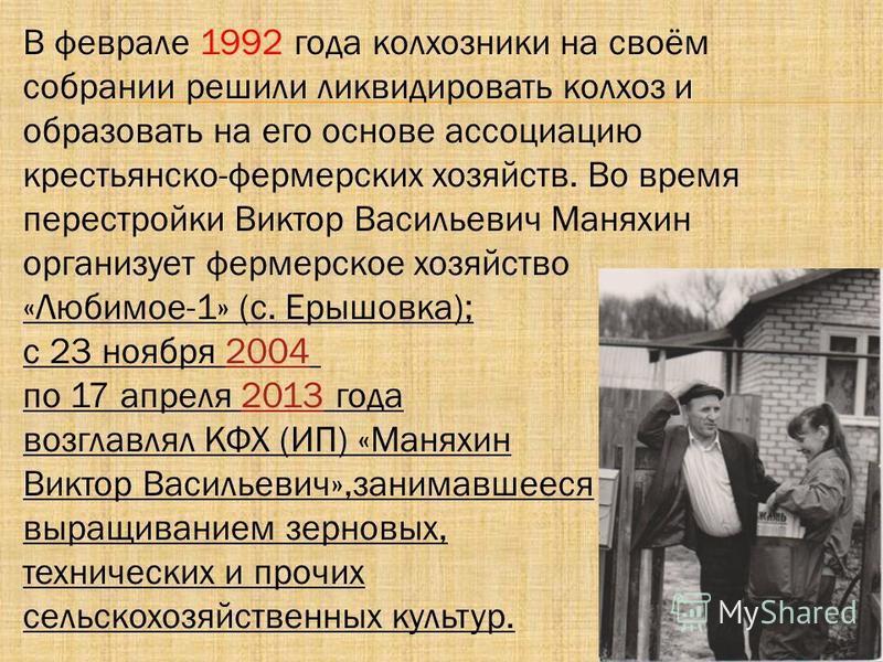 В феврале 1992 года колхозники на своём собрании решили ликвидировать колхоз и образовать на его основе ассоциацию крестьянско-фермерских хозяйств. Во время перестройки Виктор Васильевич Маняхин организует фермерское хозяйство «Любимое-1» (с. Ерышовк