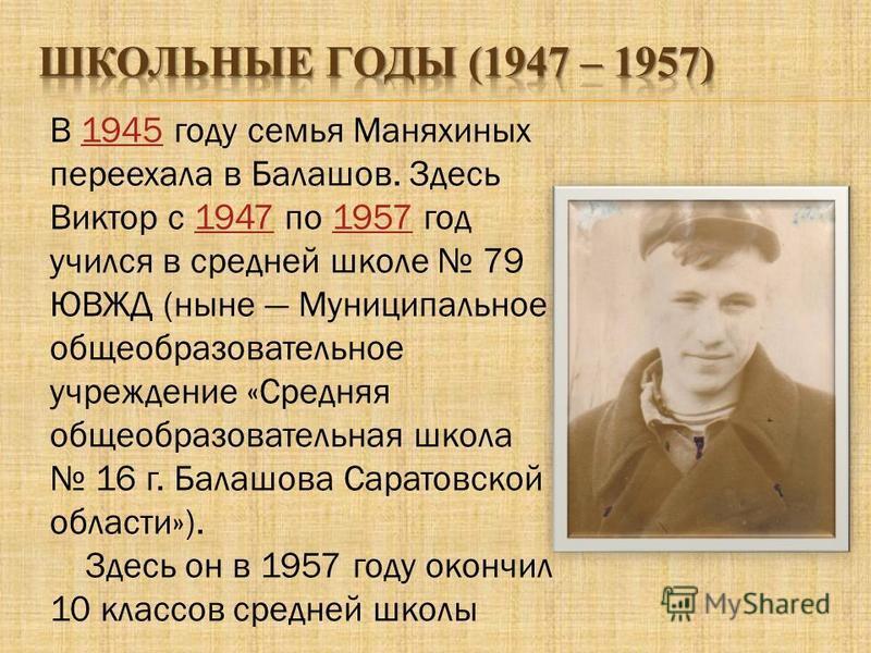 В 1945 году семья Маняхиных переехала в Балашов. Здесь Виктор с 1947 по 1957 год учился в средней школе 79 ЮВЖД (ныне Муниципальное общеобразовательное учреждение «Средняя общеобразовательная школа 16 г. Балашова Саратовской области»).194519471957 Зд