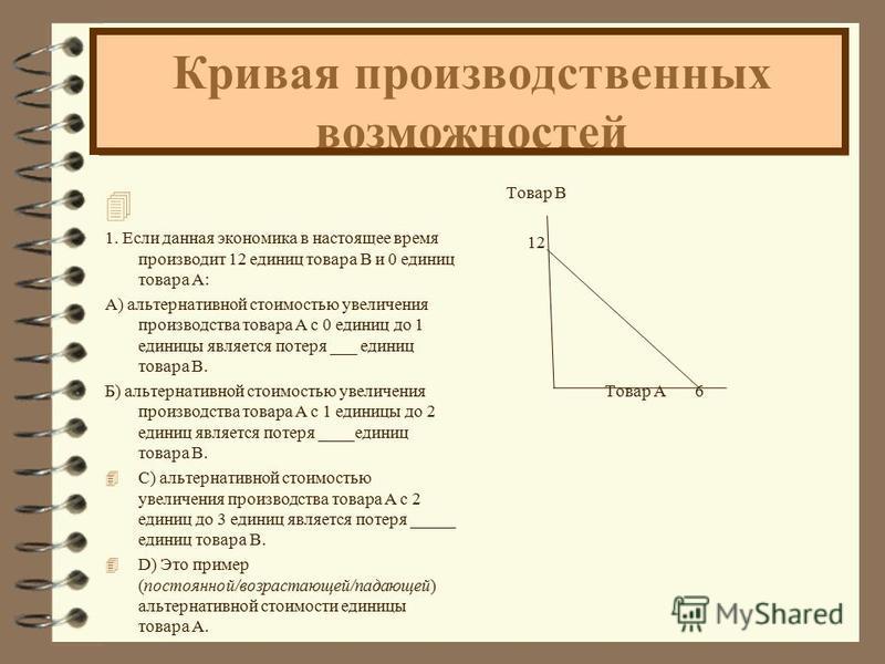Кривая производственных возможностей 4 1. Если данная экономика в настоящее время производит 12 единиц товара B и 0 единиц товара A: А) альтернативной стоимостью увеличения производства товара А с 0 единиц до 1 единицы является потеря ___ единиц това