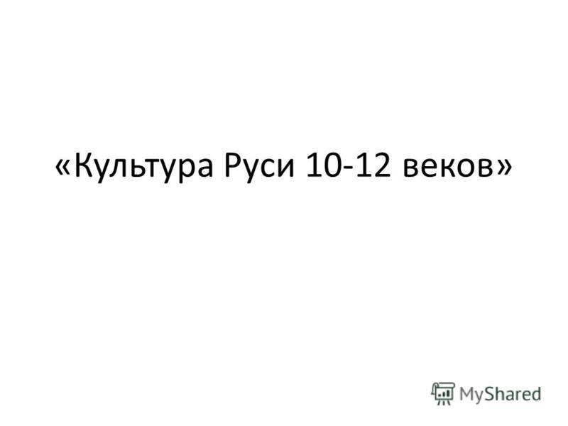 «Культура Руси 10-12 веков»