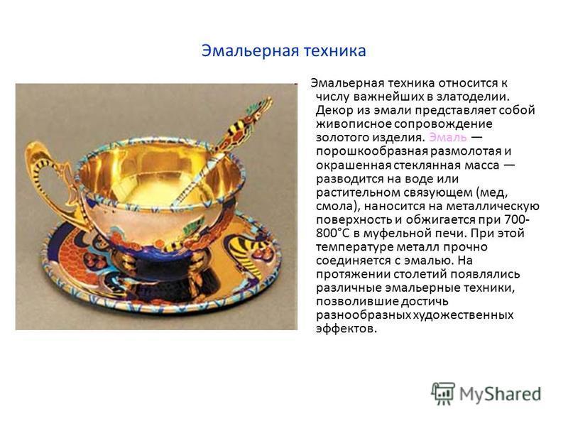 Эмальерная техника Эмальерная техника относится к числу важнейших в златоделии. Декор из эмали представляет собой живописное сопровождение золотого изделия. Эмаль порошкообразная размолотая и окрашенная стеклянная масса разводится на воде или растите