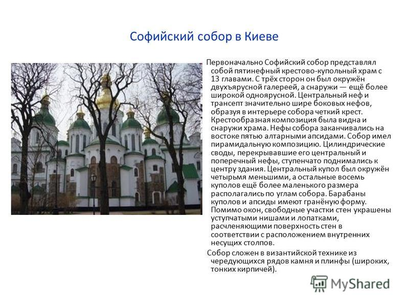 Софийский собор в Киеве Первоначально Софийский собор представлял собой пятинефный крестово-купольный храм с 13 главами. С трёх сторон он был окружён двухъярусной галереей, а снаружи ещё более широкой одноярусной. Центральный неф и трансепт значитель