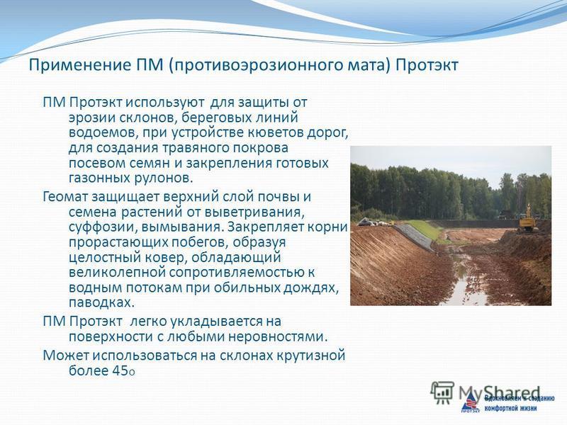 Применение ПМ (противоэрозионного мата) Протэкт ПМ Протэкт используют для защиты от эрозии склонов, береговых линий водоемов, при устройстве кюветов дорог, для создания травяного покрова посевом семян и закрепления готовых газонных рулонов. Геомат за