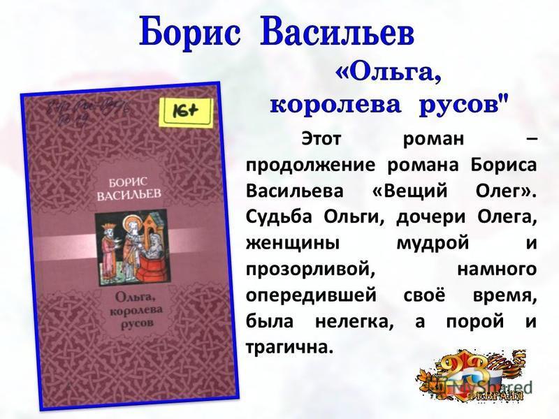 Этот роман – продолжение романа Бориса Васильева «Вещий Олег». Судьба Ольги, дочери Олега, женщины мудрой и прозорливой, намного опередившей своё время, была нелегка, а порой и трагична.