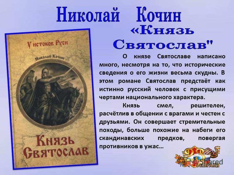 О князе Святославе написано много, несмотря на то, что исторические сведения о его жизни весьма скудны. В этом романе Святослав предстаёт как истинно русский человек с присущими чертами национального характера. Князь смел, решителен, расчётлив в обще