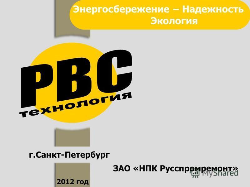 г.Санкт-Петербург 2012 год Энергосбережение – Надежность Экология ЗАО «НПК Русспромремонт»