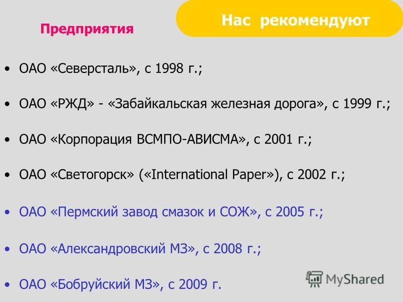Нас рекомендуют ОАО «Северсталь», с 1998 г.; ОАО «РЖД» - «Забайкальская железная дорога», с 1999 г.; ОАО «Корпорация ВСМПО-АВИСМА», с 2001 г.; ОАО «Светогорск» («International Paper»), с 2002 г.; ОАО «Пермский завод смазок и СОЖ», с 2005 г.; ОАО «Але