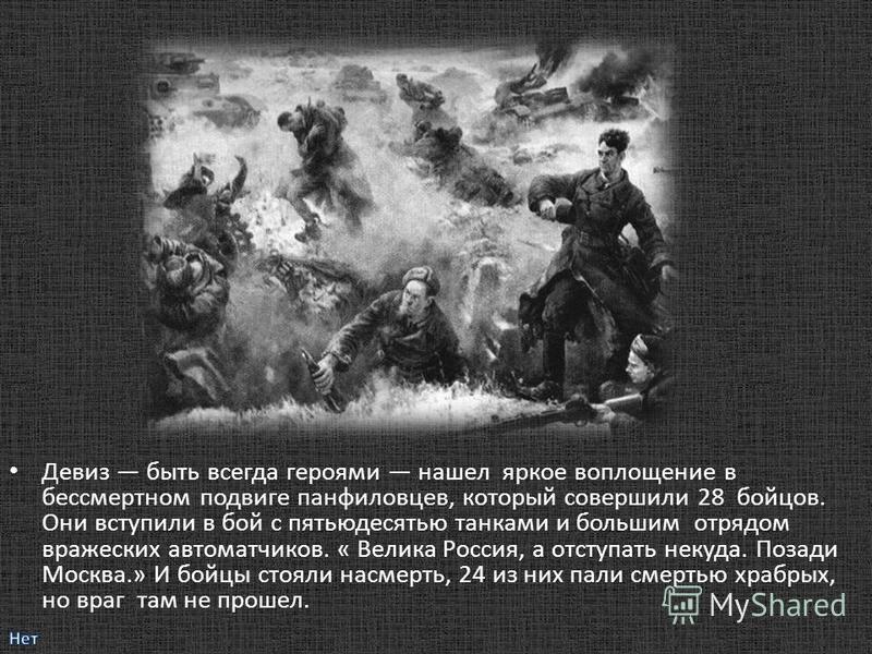 Девиз быть всегда героями нашел яркое воплощение в бессмертном подвиге панфиловцев, который совершили 28 бойцов. Они вступили в бой с пятьюдесятью танками и большим отрядом вражеских автоматчиков. « Велика Россия, а отступать некуда. Позади Москва.»