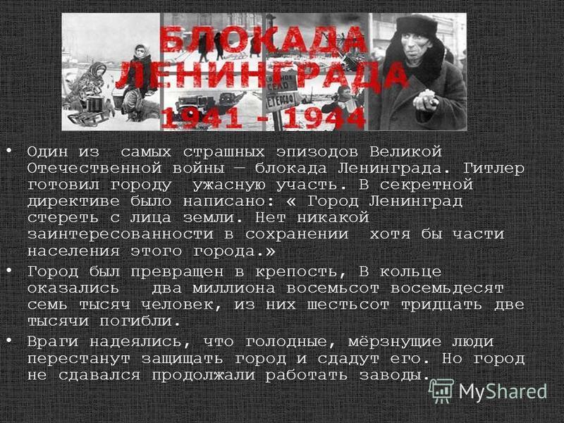 Один из самых страшных эпизодов Великой Отечественной войны блокада Ленинграда. Гитлер готовил городу ужасную участь. В секретной директиве было написано: « Город Ленинград стереть с лица земли. Нет никакой заинтересованности в сохранении хотя бы час