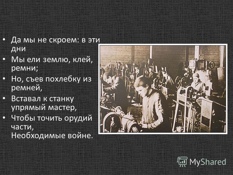 Да мы не скроем: в эти дни Мы ели землю, клей, ремни; Но, съев похлебку из ремней, Вставал к станку упрямый мастер, Чтобы точить орудий части, Необходимые войне.
