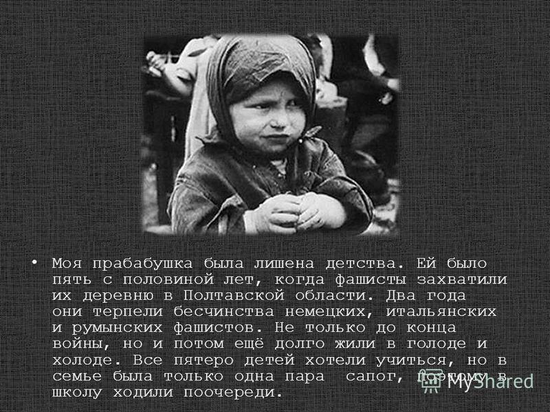 Моя прабабушка была лишена детства. Ей было пять с половиной лет, когда фашисты захватили их деревню в Полтавской области. Два года они терпели бесчинства немецких, итальянских и румынских фашистов. Не только до конца войны, но и потом ещё долго жили