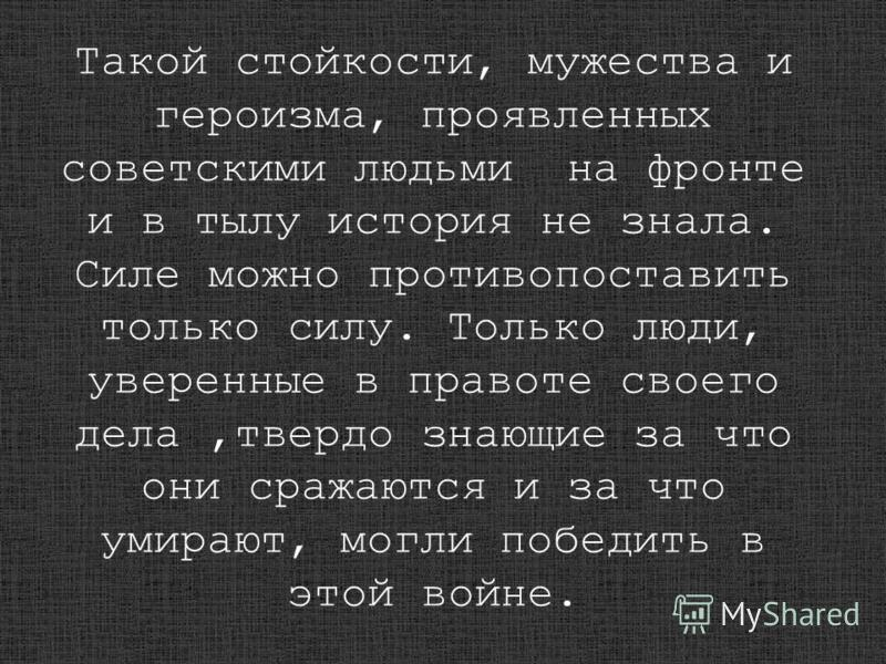 Такой стойкости, мужества и героизма, проявленных советскими людьми на фронте и в тылу история не знала. Силе можно противопоставить только силу. Только люди, уверенные в правоте своего дела,твердо знающие за что они сражаются и за что умирают, могли