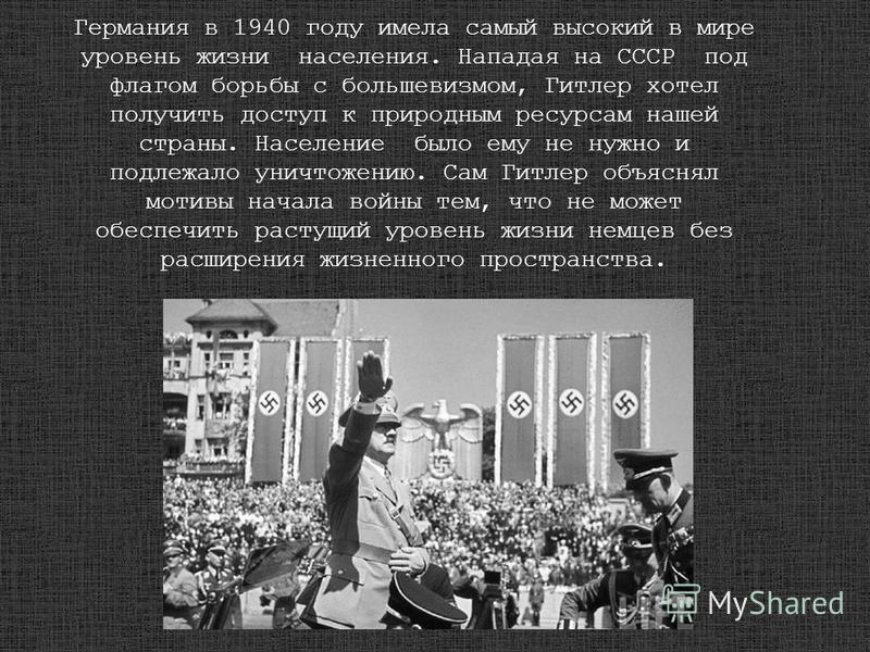 Германия в 1940 году имела самый высокий в мире уровень жизни населения. Нападая на СССР под флагом борьбы с большевизмом, Гитлер хотел получить доступ к природным ресурсам нашей страны. Население было ему не нужно и подлежало уничтожению. Сам Гитлер
