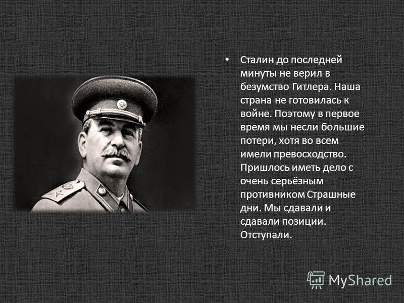 Сталин до последней минуты не верил в безумство Гитлера. Наша страна не готовилась к войне. Поэтому в первое время мы несли большие потери, хотя во всем имели превосходство. Пришлось иметь дело с очень серьёзным противником Страшные дни. Мы сдавали и