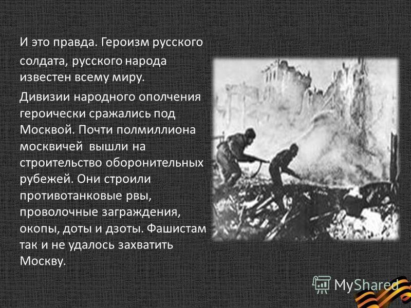 И это правда. Героизм русского солдата, русского народа известен всему миру. Дивизии народного ополчения героически сражались под Москвой. Почти полмиллиона москвичей вышли на строительство оборонительных рубежей. Они строили противотанковые рвы, про