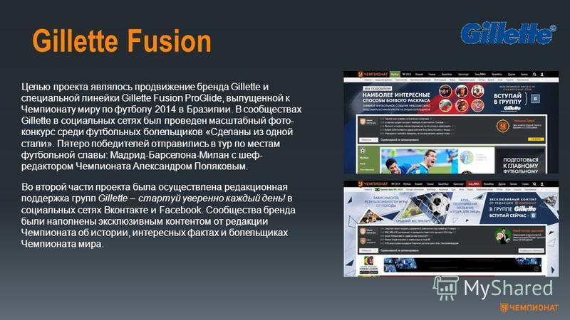 Gillette Fusion Целью проекта являлось продвижение бренда Gillette и специальной линейки Gillette Fusion ProGlide, выпущенной к Чемпионату миру по футболу 2014 в Бразилии. В сообществах Gillette в социальных сетях был проведен масштабный фото- конкур