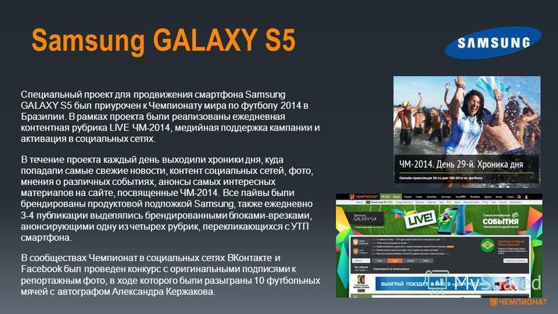 Samsung GALAXY S5 Специальный проект для продвижения смартфона Samsung GALAXY S5 был приурочен к Чемпионату мира по футболу 2014 в Бразилии. В рамках проекта были реализованы ежедневная контентная рубрика LIVE ЧМ-2014, медийная поддержка кампании и а