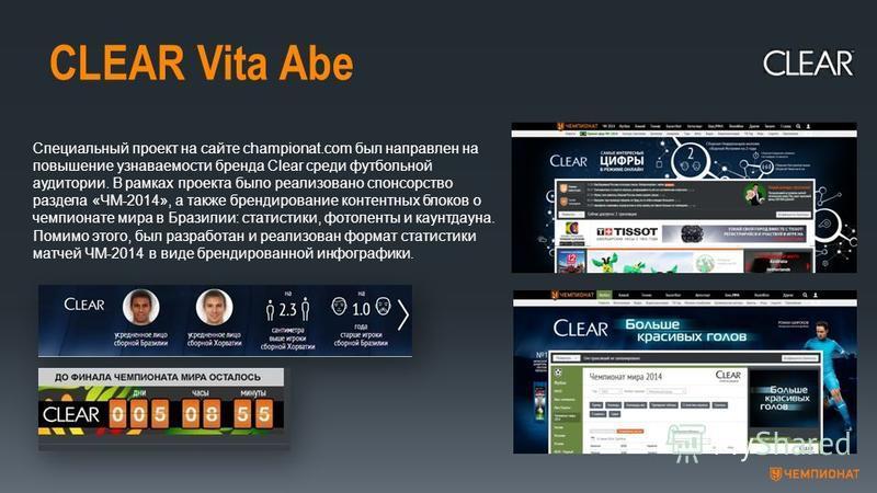 CLEAR Vita Abe Специальный проект на сайте championat.com был направлен на повышение узнаваемости бренда Clear среди футбольной аудитории. В рамках проекта было реализовано спонсорство раздела «ЧМ-2014», а также брендирование контентных блоков о чемп
