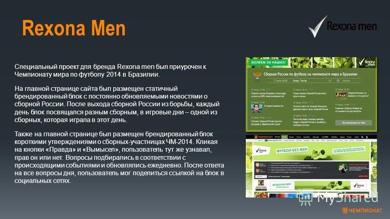 Rexona Men Специальный проект для бренда Rexona men был приурочен к Чемпионату мира по футболу 2014 в Бразилии. На главной странице сайта был размещен статичный брендированный блок с постоянно обновляемыми новостями о сборной России. После выхода сбо