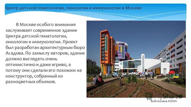 В Москве особого внимания заслуживает современное здание Центра детской гематологии, онкологии и иммунологии. Проект был разработан архитектурным бюро Асадова. По замыслу авторов, здание должно выглядеть очень оптимистично и даже игриво, а потому они
