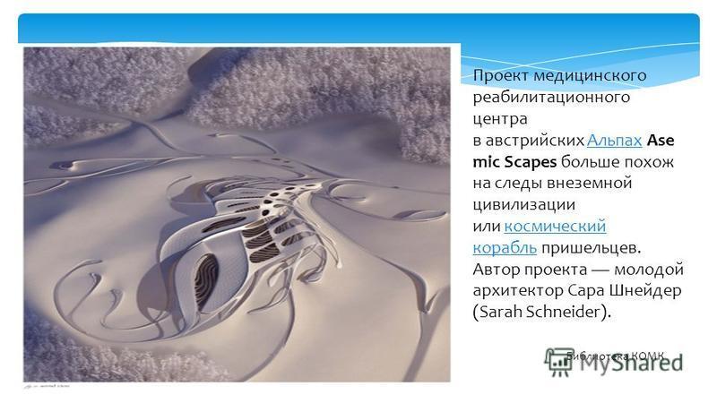 Проект медицинского реабилитационного центра в австрийских Альпах Ase mic Scapes больше похож на следы внеземной цивилизации или космический корабль пришельцев. Автор проекта молодой архитектор Сара Шнейдер (Sarah Schneider).Альпахкосмический корабль