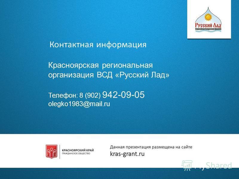 Контактная информация Красноярская региональная организация ВСД «Русский Лад» Телефон: 8 (902) 942-09-05 olegko1983@mail.ru Данная презентация размещена на сайте kras-grant.ru
