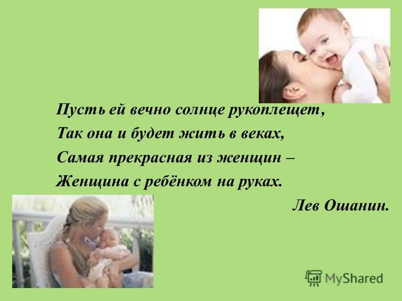 Пусть ей вечно солнце рукоплещет, Так она и будет жить в веках, Самая прекрасная из женщин – Женщина с ребёнком на руках. Лев Ошанин.
