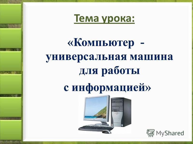 Тема урока: «Компьютер - универсальная машина для работы с информацией»