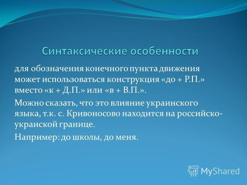 для обозначения конечного пункта движения может использоваться конструкция «до + Р.П.» вместо «к + Д.П.» или «в + В.П.». Можно сказать, что это влияние украинского языка, т.к. с. Кривоносово находится на российско- украинской границе. Например: до шк