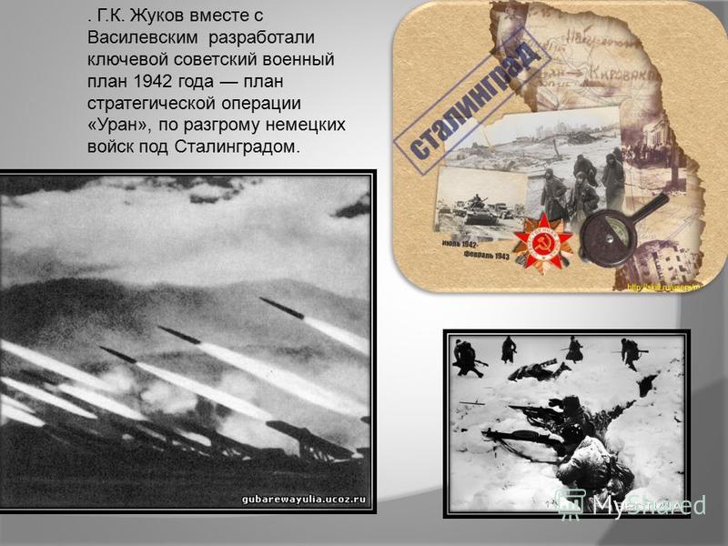 . Г.К. Жуков вместе с Василевским разработали ключевой советский военный план 1942 года план стратегической операции «Уран», по разгрому немецких войск под Сталинградом.