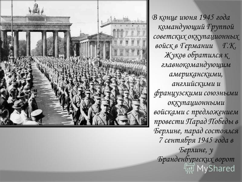 В конце июня 1945 года командующий Группой советских оккупационных войск в Германии Г.К. Жуков обратился к главнокомандующим американскими, английскими и французскими союзными оккупационными войсками с предложением провести Парад Победы в Берлине, па