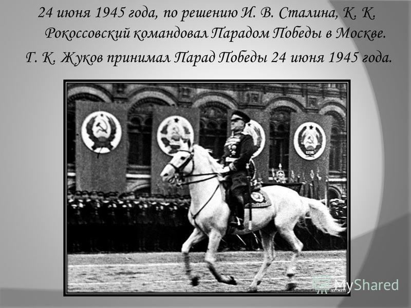 24 июня 1945 года, по решению И. В. Сталина, К. К. Рокоссовский командовал Парадом Победы в Москве. Г. К. Жуков принимал Парад Победы 24 июня 1945 года.