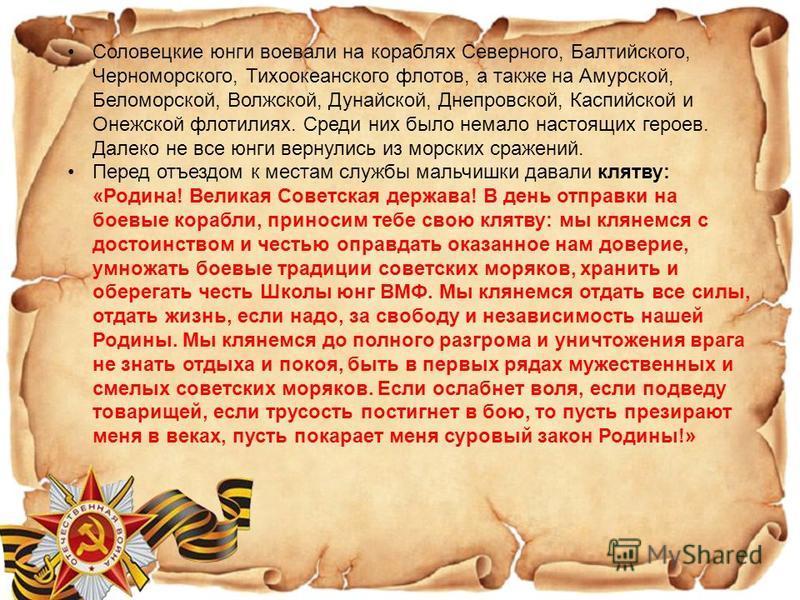 Соловецкие юнги воевали на кораблях Северного, Балтийского, Черноморского, Тихоокеанского флотов, а также на Амурской, Беломорской, Волжской, Дунайской, Днепровской, Каспийской и Онежской флотилиях. Среди них было немало настоящих героев. Далеко не в