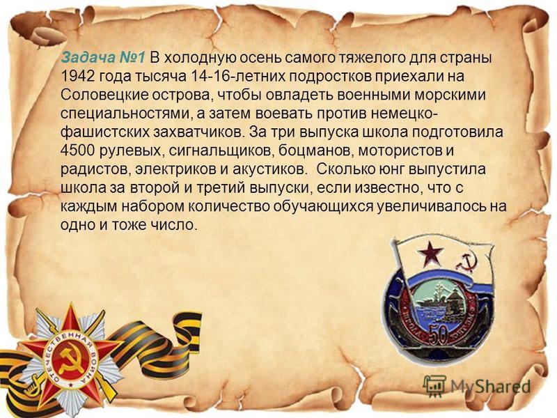 Задача 1 В холодную осень самого тяжелого для страны 1942 года тысяча 14-16-летних подростков приехали на Соловецкие острова, чтобы овладеть военными морскими специальностями, а затем воевать против немецко- фашистских захватчиков. За три выпуска шко