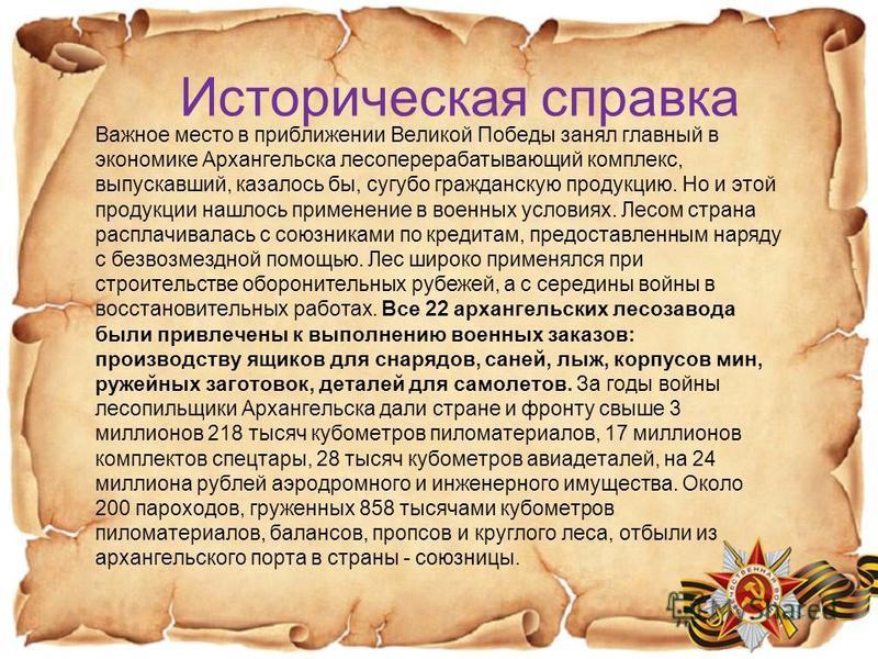 Историческая справка Важное место в приближении Великой Победы занял главный в экономике Архангельска лесоперерабатывающий комплекс, выпускавший, казалось бы, сугубо гражданскую продукцию. Но и этой продукции нашлось применение в военных условиях. Ле
