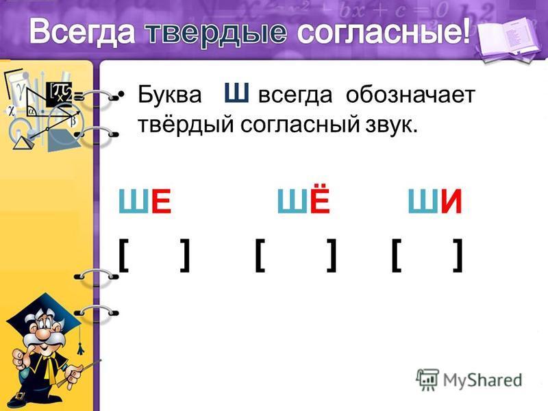 Буква Ш всегда обозначает твёрдый согласный звук. ШЕ ШЁ ШИ [ ] [ ] [ ]
