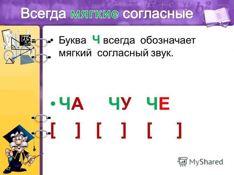 Буква Ч всегда обозначает мягкий согласный звук. ЧА ЧУ ЧЕ [ ] [ ] [ ]