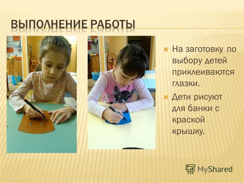 На заготовку по выбору детей приклеиваются глазки. Дети рисуют для банки с краской крышку.