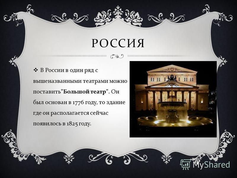 РОССИЯ В России в один ряд с вышеназванными театрами можно поставить  Большой театр . Он был основан в 1776 году, то здание где он располагается сейчас появилось в 1825 году.