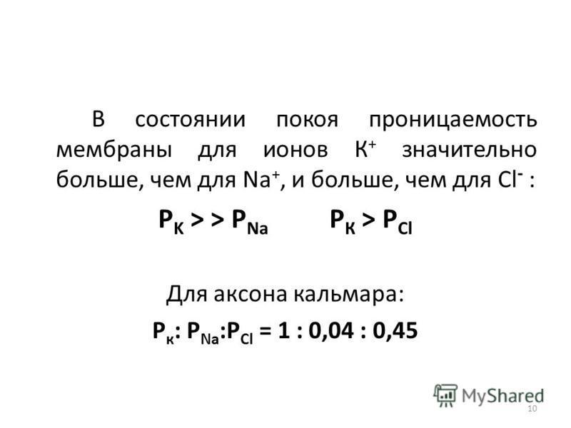 В состоянии покоя проницаемость мембраны для ионов К + значительно больше, чем для Na +, и больше, чем для Сl - : P K > > P Na Р К > Р Сl Для аксона кальмара: Р к : Р Na :P Cl = 1 : 0,04 : 0,45 10