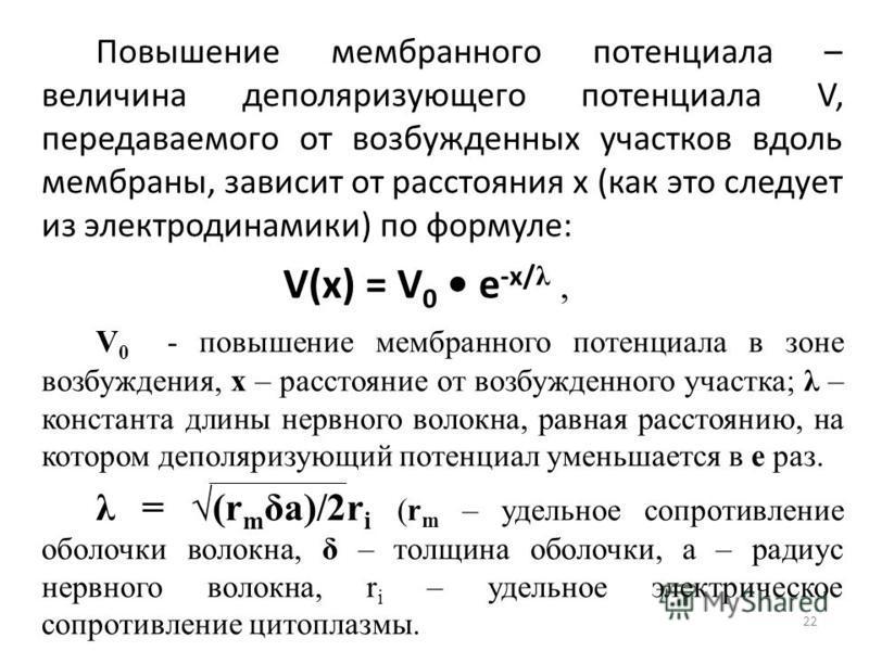 Повышение мембранного потенциала – величина деполяризующего потенциала V, передаваемого от возбужденных участков вдоль мембраны, зависит от расстояния х (как это следует из электродинамики) по формуле: V(x) = V 0 e -x/ λ, V 0 - повышение мембранного