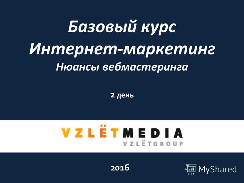Базовый курс Интернет-маркетинг Нюансы веб мастеринга 2016 2 день