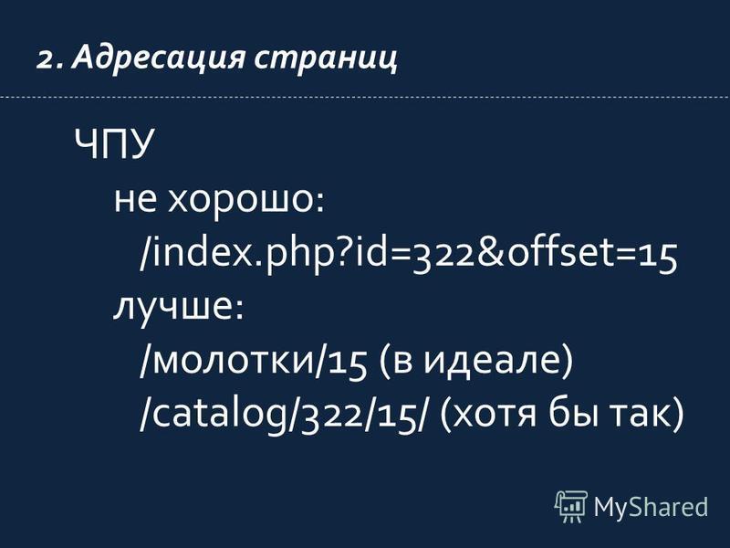 2. Адресация страниц ЧПУ не хорошо: /index.php?id=322&offset=15 лучше: /молотки/15 (в идеале) /catalog/322/15/ (хотя бы так)