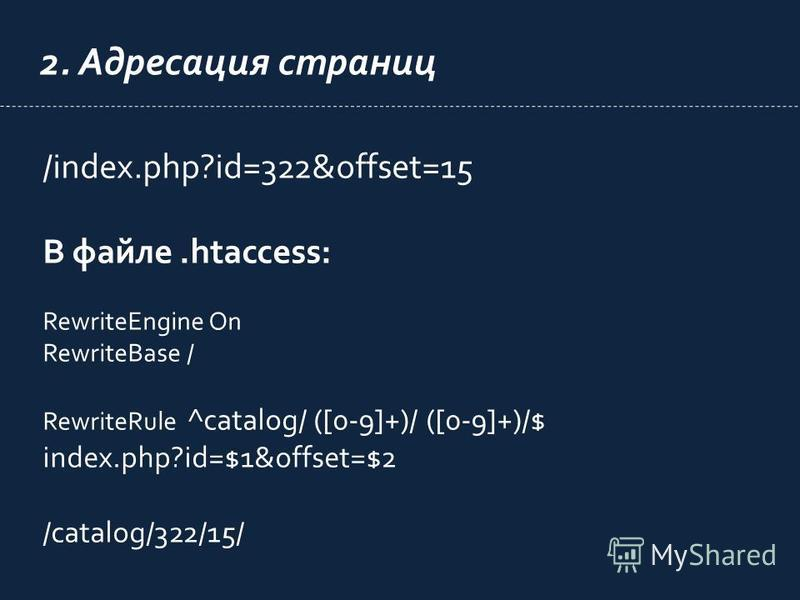 2. Адресация страниц /index.php?id=322&offset=15 В файле.htaccess: RewriteEngine On RewriteBase / RewriteRule ^catalog/ ([0-9]+)/ ([0-9]+)/$ index.php?id=$1&offset=$2 /catalog/322/15/
