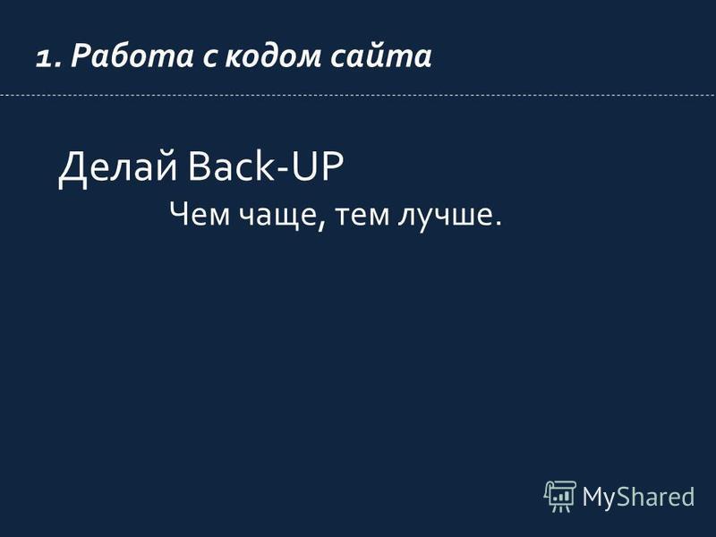 1. Работа с кодом сайта Делай Back-UP Чем чаще, тем лучше.