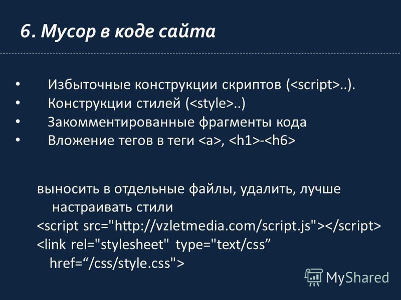 6. Мусор в коде сайта Избыточные конструкции скриптов (..). Конструкции стилей (..) Закомментированные фрагменты кода Вложение тегов в теги, - выносить в отдельные файлы, удалить, лучше настраивать стили