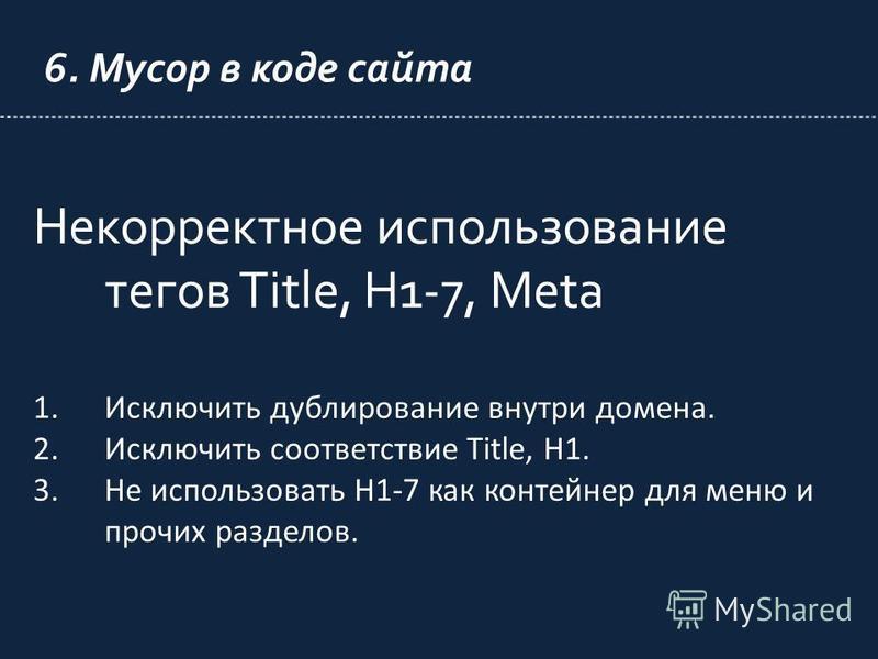 6. Мусор в коде сайта Некорректное использование тегов Title, H1-7, Meta 1. Исключить дублирование внутри домена. 2. Исключить соответствие Title, H1. 3. Не использовать H1-7 как контейнер для меню и прочих разделов.