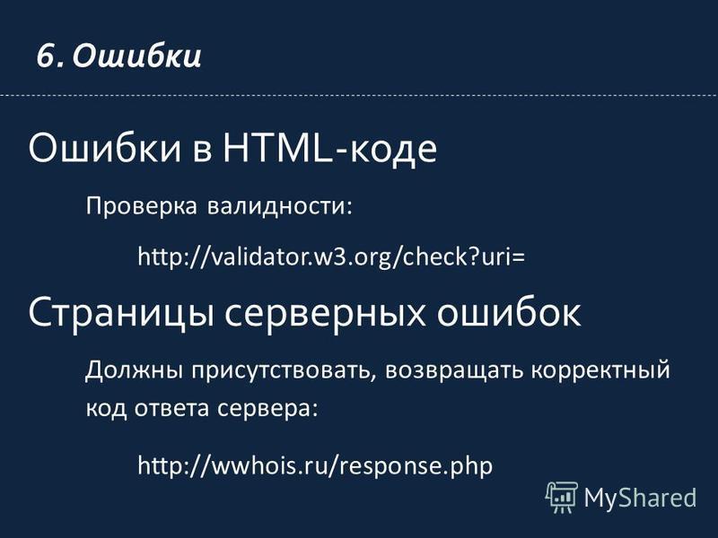 6. Ошибки Ошибки в HTML-коде Проверка валидности: http://validator.w3.org/check?uri= Страницы серверных ошибок Должны присутствовать, возвращать корректный код ответа сервера: http://wwhois.ru/response.php