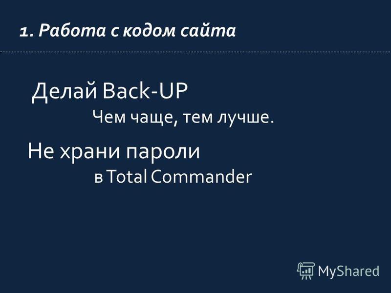 1. Работа с кодом сайта Не храни пароли в Total Commander Делай Back-UP Чем чаще, тем лучше.